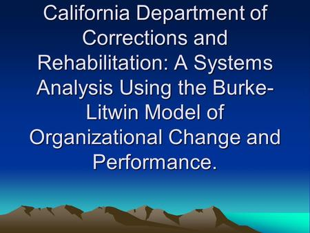 California Department of Corrections and Rehabilitation: A Systems Analysis Using the Burke- Litwin Model of Organizational Change and Performance.