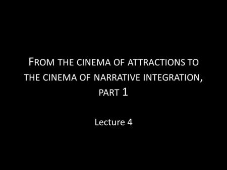 F ROM THE CINEMA OF ATTRACTIONS TO THE CINEMA OF NARRATIVE INTEGRATION, PART 1 Lecture 4.