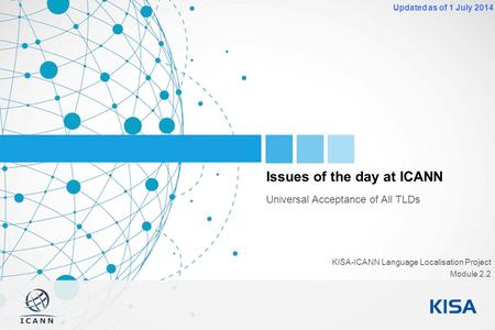1 Updated as of 1 July 2014 Issues of the day at ICANN Universal Acceptance of All TLDs KISA-ICANN Language Localisation Project Module 2.2.