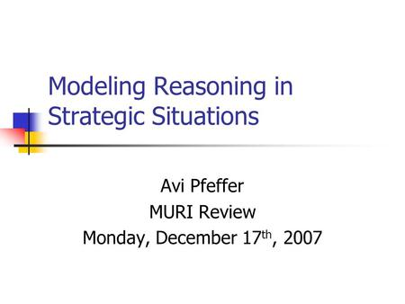 Modeling Reasoning in Strategic Situations Avi Pfeffer MURI Review Monday, December 17 th, 2007.