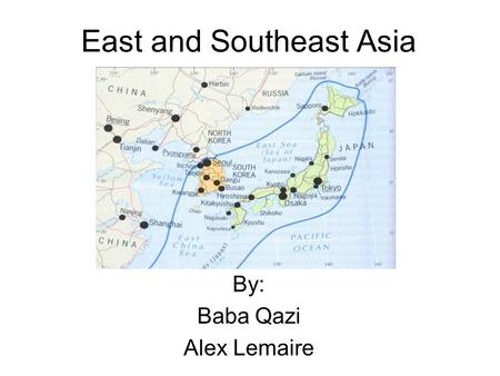 East and Southeast Asia By: Baba Qazi Alex Lemaire.