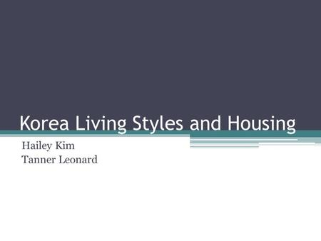 Korea Living Styles and Housing Hailey Kim Tanner Leonard.