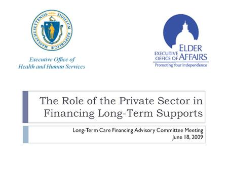 The Role of the Private Sector in Financing Long-Term Supports Long-Term Care Financing Advisory Committee Meeting June 18, 2009.