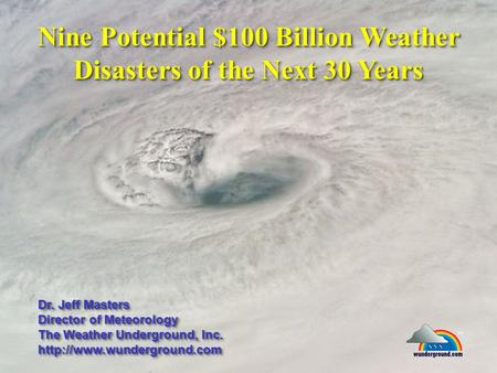 Nine Potential $100 Billion Weather Disasters of the Next 30 Years Dr. Jeff Masters Director of Meteorology The Weather Underground, Inc.