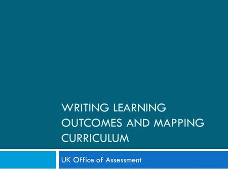 WRITING LEARNING OUTCOMES AND MAPPING CURRICULUM UK Office of Assessment.