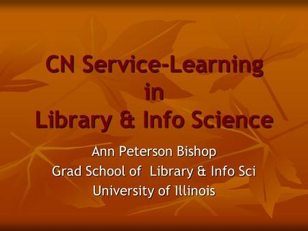 CN Service-Learning in Library & Info Science Ann Peterson Bishop Grad School of Library & Info Sci University of Illinois.