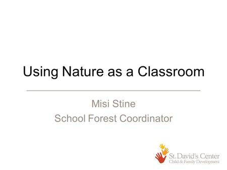 Using Nature as a Classroom Misi Stine School Forest Coordinator.
