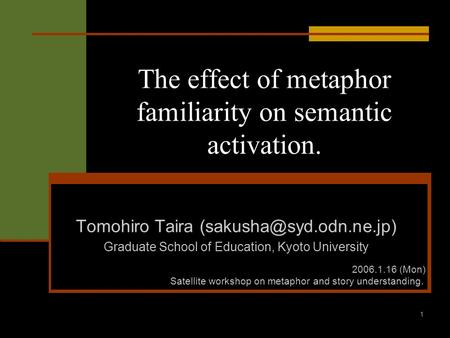 1 The effect of metaphor familiarity on semantic activation. Tomohiro Taira Graduate School of Education, Kyoto University 2006.1.16.