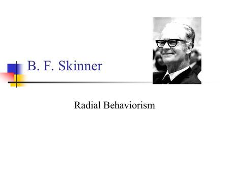B. F. Skinner Radial Behaviorism B.F. Skinner (1904-1990) 1925: Hamilton College (NY): degree in English, no courses in psychology Read about Pavlov's.