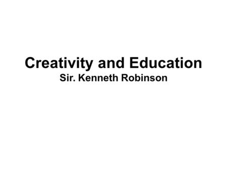 "Creativity and Education Sir. Kenneth Robinson. ""The more I think outside of the box the more I realize God is anywhere but in it"". Nicholas Cialini."