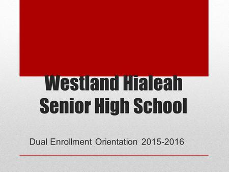 Westland Hialeah Senior High School Dual Enrollment Orientation 2015-2016.