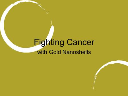 Fighting Cancer with Gold Nanoshells. Goals for this presentation: Expand concept of nanomedicine Provide a brief overview of nanoshells related cancer.