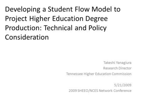 Developing a Student Flow Model to Project Higher Education Degree Production: Technical and Policy Consideration Takeshi Yanagiura Research Director Tennessee.