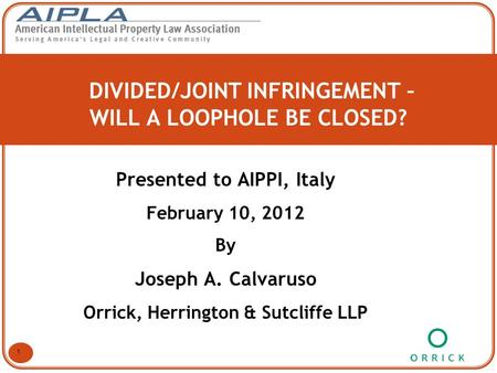 DIVIDED/JOINT INFRINGEMENT – WILL A LOOPHOLE BE CLOSED? Presented to AIPPI, Italy February 10, 2012 By Joseph A. Calvaruso Orrick, Herrington & Sutcliffe.