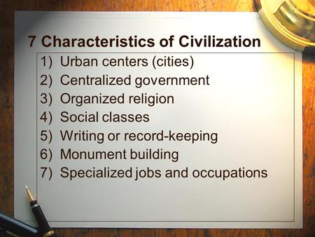 7 Characteristics of Civilization 1) Urban centers (cities) 2) Centralized government 3) Organized religion 4) Social classes 5) Writing or record-keeping.