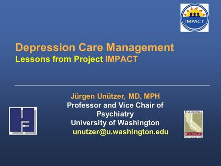 Depression Care Management Lessons from Project IMPACT _____________________________________________________ Jürgen Unützer, MD, MPH Professor and Vice.