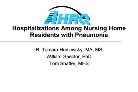 Hospitalizations Among Nursing Home Residents with Pneumonia R. Tamara Hodlewsky, MA, MS William Spector, PhD Tom Shaffer, MHS.