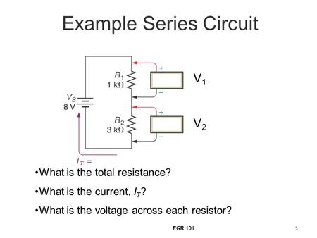 EGR 10111 Example Series Circuit What is the total resistance? What is the current, I T ? What is the voltage across each resistor? V1V1 V2V2.