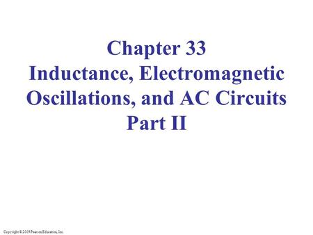 Copyright © 2009 Pearson Education, Inc. Chapter 33 Inductance, Electromagnetic Oscillations, and AC Circuits Part II.