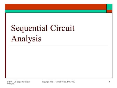 9/15/09 - L21 Sequential Circuit Analaysis Copyright 2009 - Joanne DeGroat, ECE, OSU1 Sequential Circuit Analysis.