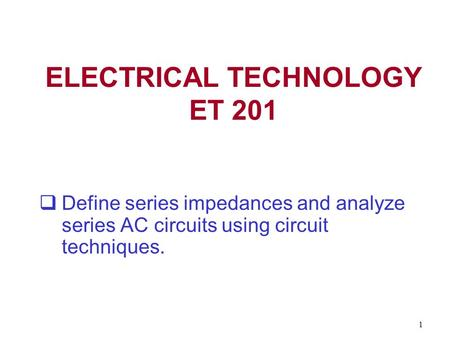 1 ELECTRICAL TECHNOLOGY ET 201  Define series impedances and analyze series AC circuits using circuit techniques.