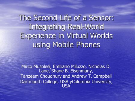 The Second Life of a Sensor: Integrating Real-World Experience in Virtual Worlds using Mobile Phones Mirco Musolesi, Emiliano Miluzzo, Nicholas D. Lane,