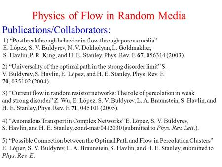 "Physics of Flow in Random Media Publications/Collaborators: 1) ""Postbreakthrough behavior in flow through porous media"" E. López, S. V. Buldyrev, N. V."