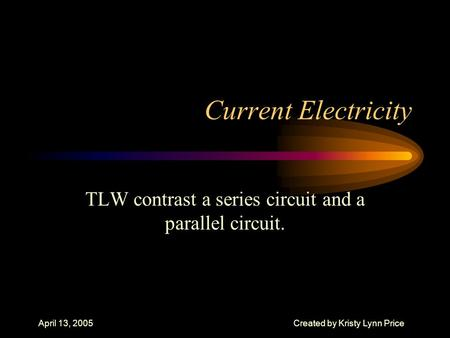 April 13, 2005Created by Kristy Lynn Price Current Electricity TLW contrast a series circuit and a parallel circuit.