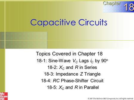 Capacitive Circuits Topics Covered in Chapter 18 18-1: Sine-Wave V C Lags i C by 90 o 18-2: X C and R in Series 18-3: Impedance Z Triangle 18-4: RC Phase-Shifter.