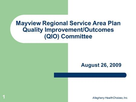 1 Mayview Regional Service Area Plan Quality Improvement/Outcomes (QIO) Committee August 26, 2009 Allegheny HealthChoices, Inc.