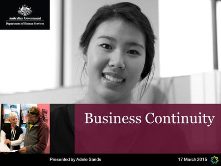 Business Continuity 17 March 2015Presented by Adele Sands.