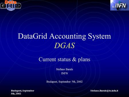 Budapest, September 5th, 2002 DataGrid Accounting System DGAS Current status & plans Stefano Barale INFN Budapest, September.