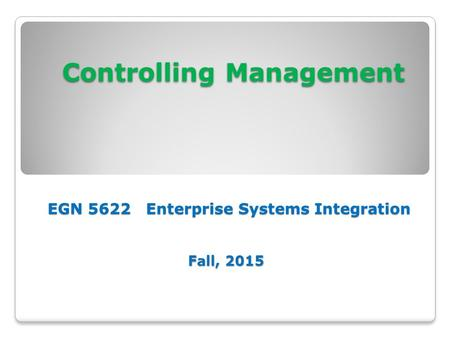 Controlling Management EGN 5622 Enterprise Systems Integration Fall, 2015 Controlling Management EGN 5622 Enterprise Systems Integration Fall, 2015.