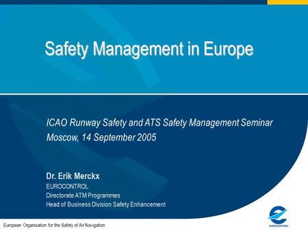 Safety Management in Europe European Organisation for the Safety of Air Navigation Dr. Erik Merckx EUROCONTROL Directorate ATM Programmes Head of Business.