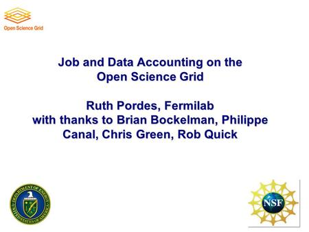 Job and Data Accounting on the Open Science Grid Ruth Pordes, Fermilab with thanks to Brian Bockelman, Philippe Canal, Chris Green, Rob Quick.