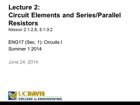 Lecture 2: Circuit Elements and Series/Parallel Resistors Nilsson 2.1-2.5, 3.1-3.2 ENG17 (Sec. 1): Circuits I Summer 1 2014 1 June 24, 2014.