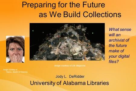 Preparing for the Future as We Build Collections University of Alabama Libraries Jody L. DeRidder What sense will an archivist of the future make of your.