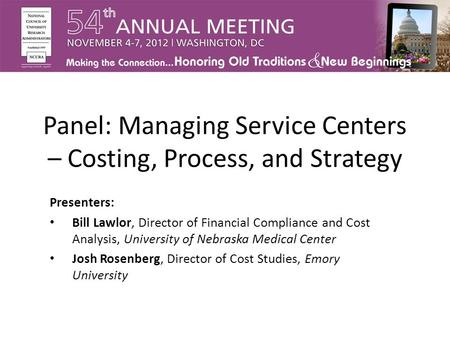 Panel: Managing Service Centers – Costing, Process, and Strategy Presenters: Bill Lawlor, Director of Financial Compliance and Cost Analysis, University.