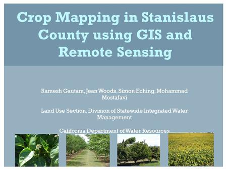 Crop Mapping in Stanislaus County using GIS and Remote Sensing Ramesh Gautam, Jean Woods, Simon Eching, Mohammad Mostafavi Land Use Section, Division of.