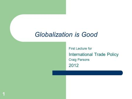 1 Globalization is Good First Lecture for International Trade Policy Craig Parsons 2012.