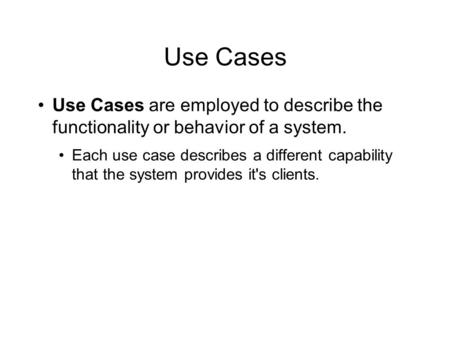 Use Cases Use Cases are employed to describe the functionality or behavior of a system. Each use case describes a different capability that the system.