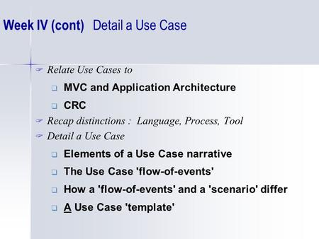  Relate Use Cases to  MVC and Application Architecture  CRC  Recap distinctions : Language, Process, Tool  Detail a Use Case  Elements of a Use Case.