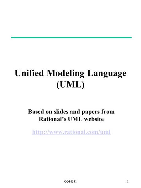 COP43311 Copyright © 1997 by Rational Software Corporation Unified Modeling Language (UML) Based on slides and papers from Rational's UML website