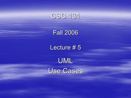 CSC 131 Fall 2006 Lecture # 5 UML Use Cases. UML The UML is a graphical language for  specifying  visualizing  constructing  documenting the artifacts.