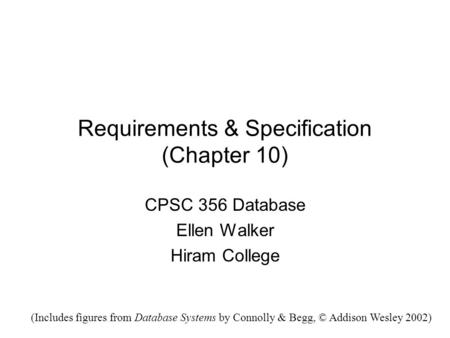Requirements & Specification (Chapter 10) CPSC 356 Database Ellen Walker Hiram College (Includes figures from Database Systems by Connolly & Begg, © Addison.