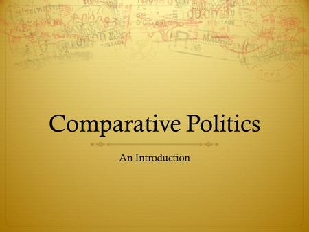 Comparative Politics An Introduction. Globalization  The world we live in grows more interconnected by the day.  As the global economy grows, the interactions.