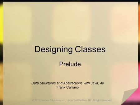 Designing Classes Prelude © 2015 Pearson Education, Inc., Upper Saddle River, NJ. All rights reserved. Data Structures and Abstractions with Java, 4e Frank.