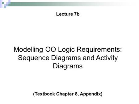 © 2008 Prentice Hall, Ovidiu Noran Lecture 7b 1 Modelling OO Logic Requirements: Sequence Diagrams and Activity Diagrams (Textbook Chapter 8, Appendix)