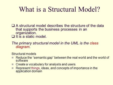 What is a Structural Model?  A structural model describes the structure of the data that supports the business processes in an organization.  It is a.