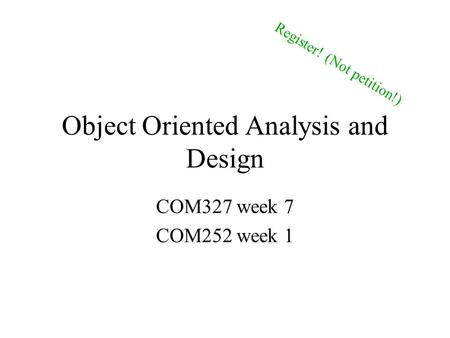 Object Oriented Analysis and Design COM327 week 7 COM252 week 1 Register! (Not petition!)